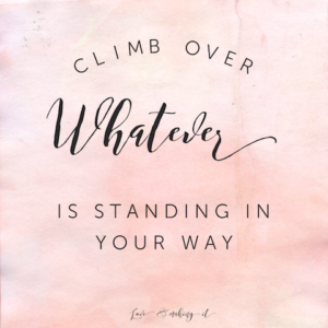 Climb over whatever is standing in your way, Love. // www.loveandmakingit.com